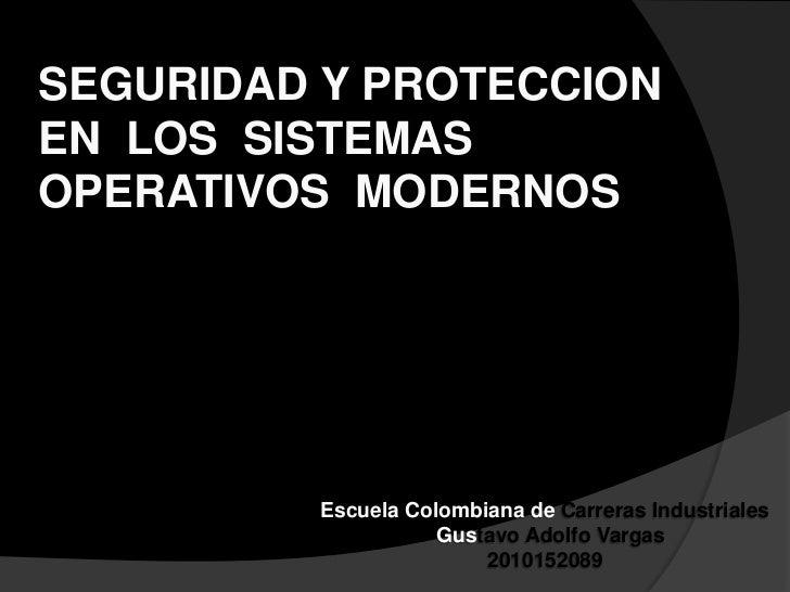 SEGURIDAD Y PROTECCIONEN  LOS  SISTEMAS  OPERATIVOS  MODERNOS<br />Escuela Colombiana de Carreras Industriales<br />  Gust...