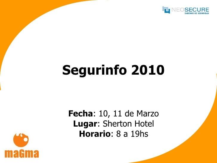 Segurinfo 2010 Fecha : 10, 11 de Marzo Lugar : Sherton Hotel Horario : 8 a 19hs