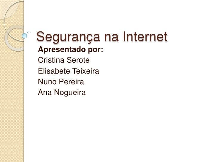 Segurança na Internet<br />Apresentado por:<br />Cristina Serote<br />Elisabete Teixeira<br />Nuno Pereira<br />Ana Noguei...