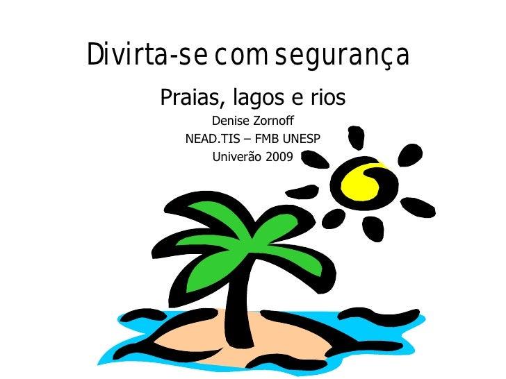Divirta-se com segurança      Praias, lagos e rios           Denise Zornoff        NEAD.TIS – FMB UNESP           Univerão...