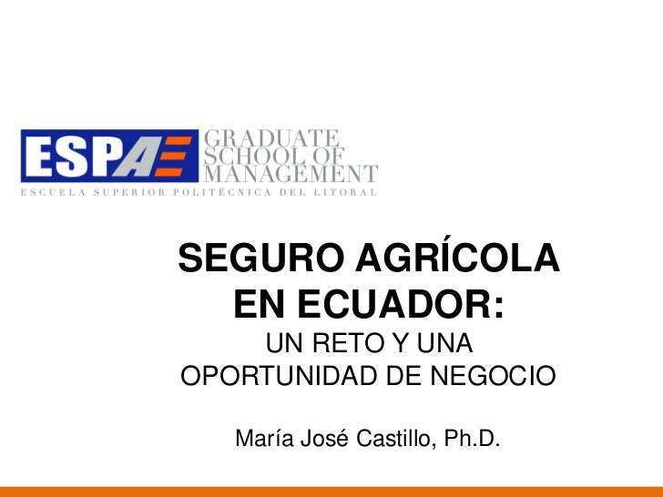 SEGURO AGRÍCOLA  EN ECUADOR:    UN RETO Y UNAOPORTUNIDAD DE NEGOCIO   María José Castillo, Ph.D.