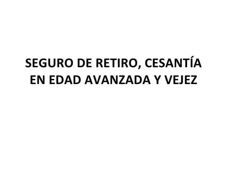 SEGURO DE RETIRO, CESANTÍA EN EDAD AVANZADA Y VEJEZ