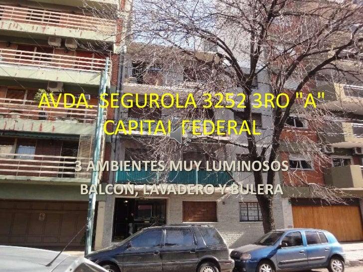 """AVDA. SEGUROLA 3252 3RO """"A""""      CAPITAL FEDERAL   3 AMBIENTES MUY LUMINOSOS    BALCON, LAVADERO Y BULERA"""
