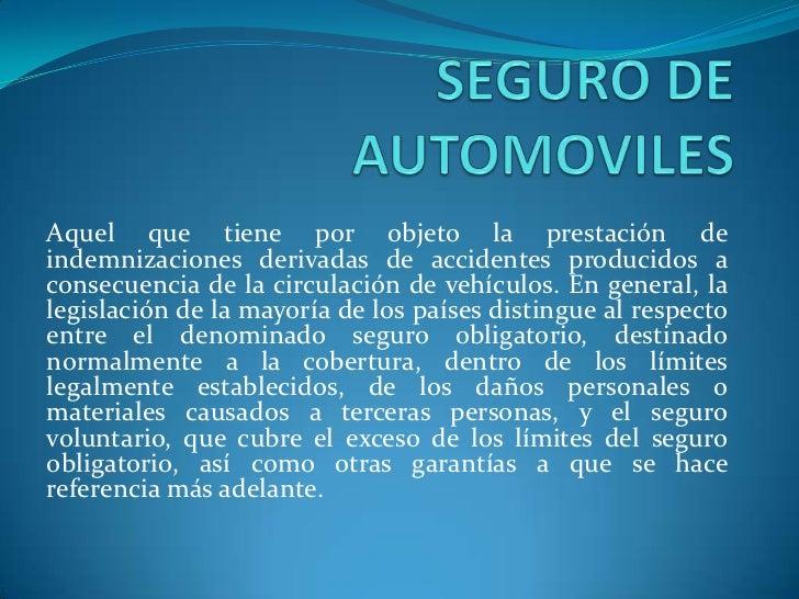 SEGURO DE AUTOMOVILES<br />Aquel que tiene por objeto la prestación de indemnizaciones derivadas de accidentes producidos ...