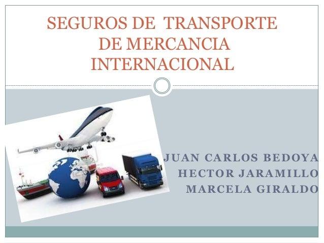 JUAN CARLOS BEDOYA HECTOR JARAMILLO MARCELA GIRALDO SEGUROS DE TRANSPORTE DE MERCANCIA INTERNACIONAL
