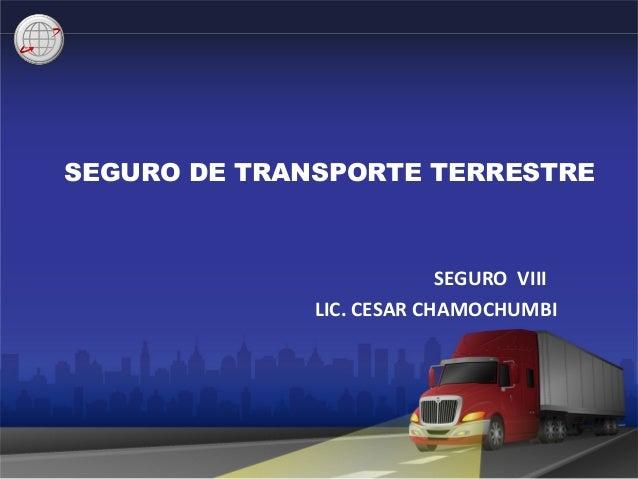 SEGURO DE TRANSPORTE TERRESTRE SEGURO VIII LIC. CESAR CHAMOCHUMBI