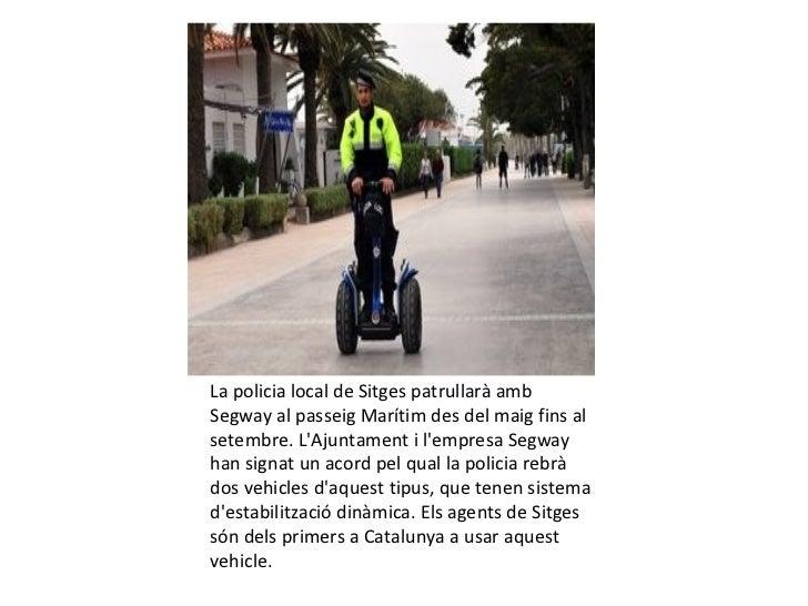 La policia local de Sitges patrullarà ambSegway al passeig Marítim des del maig fins alsetembre. LAjuntament i lempresa Se...