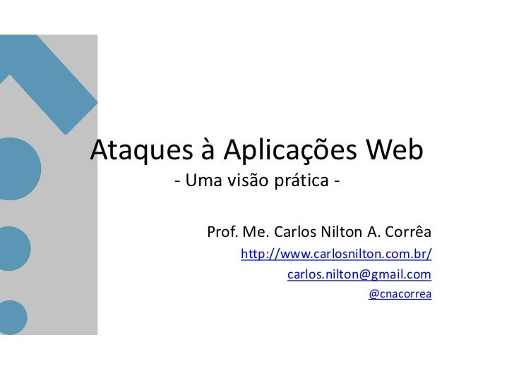 Ataques à Aplicações Web      - Uma visão prática -          Prof. Me. Carlos Nilton A. Corrêa               http://www.ca...