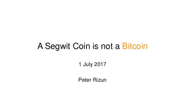 A Segwit Coin is not a Bitcoin 1 July 2017 Peter Rizun