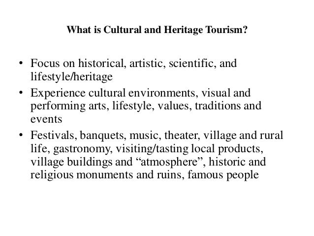 What is Cultural and Heritage Tourism? • Focus on historical, artistic, scientific, and lifestyle/heritage • Experience cu...