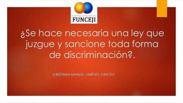 ¿Se hace necesaria una ley que juzgue y sancione toda forma de discriminación?. CRISTHIAN MANUEL JIMÉNEZ, FUNCEJI