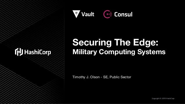 Copyright © 2019 HashiCorp Securing The Edge: Military Computing Systems Timothy J. Olson - SE, Public Sector