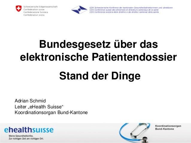 """Bundesgesetz über das   elektronische Patientendossier                         Stand der DingeAdrian SchmidLeiter """"eHealth..."""