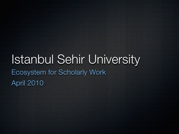 Istanbul Sehir UniversityEcosystem for Scholarly WorkApril 2010