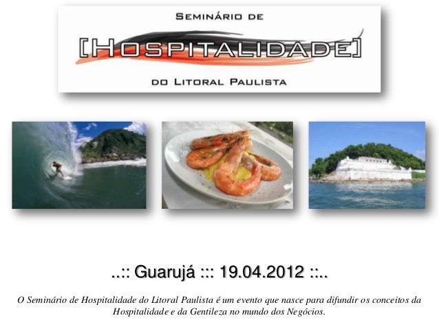 ..:: Guarujá ::: 19.04.2012 ::.. O Seminário de Hospitalidade do Litoral Paulista é um evento que nasce para difundir os c...