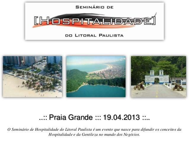 ..:: Praia Grande ::: 19.04.2013 ::.. O Seminário de Hospitalidade do Litoral Paulista é um evento que nasce para difundir...