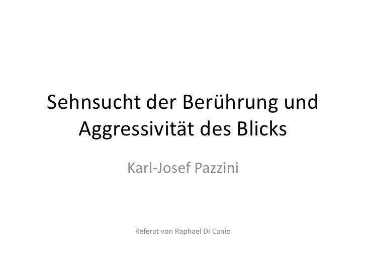 Sehnsucht der Berührung und   Aggressivität des Blicks       Karl-Josef Pazzini        Referat von Raphael Di Canio
