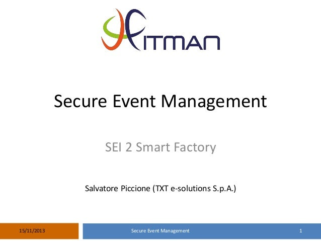 Secure Event Management SEI 2 Smart Factory Salvatore Piccione (TXT e-solutions S.p.A.)  15/11/2013  Secure Event Manageme...