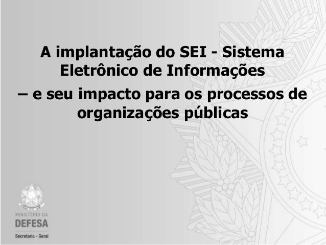 A implantação do SEI - Sistema Eletrônico de Informações – e seu impacto para os processos de organizações públicas