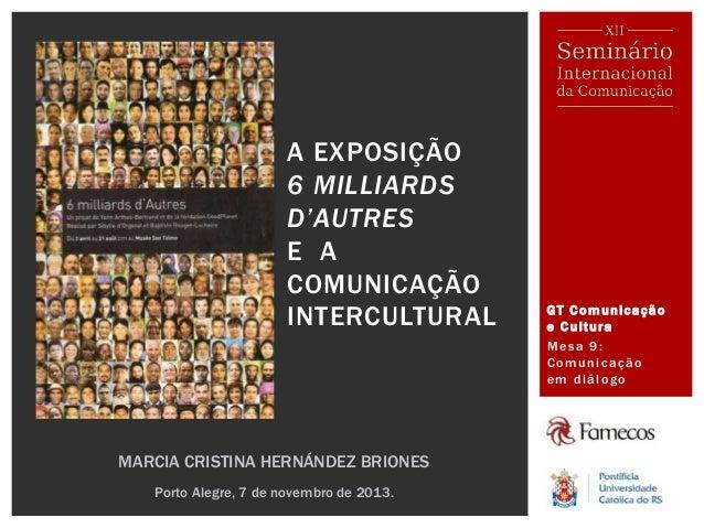 GT Comunicação e Cultura Mesa 9: Comunicação em diálogo A EXPOSIÇÃO 6 MILLIARDS D'AUTRES E A COMUNICAÇÃO INTERCULTURAL MAR...