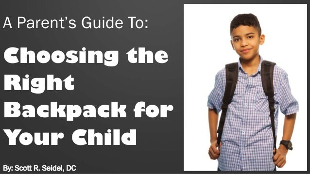A Parent's Guide To: Choosing the Right Backpack for Your Child By: Scott R. Seidel, DC