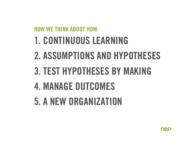 HOW WE THINK ABOUT HOW: 1. CONTINUOUS LEARNING 2. ASSUMPTIONS AND HYPOTHESES 3. TEST HYPOTHESES BY MAKING 4. MANAGE OUTCOM...