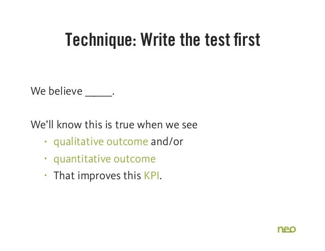 Technique: Write the test first We believe ______. We'll know this is true when we see § qualitative outcome and/or § qua...