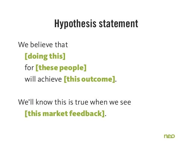 Hypothesis statement We believe that [doing this] for [these people] will achieve [this outcome]. We'll know this is true ...