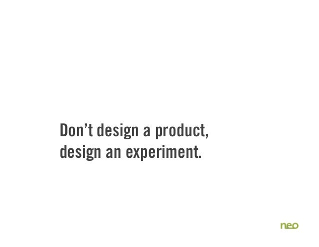 Don't design a product, design an experiment. 36