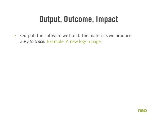 Output, Outcome, Impact § Output: the software we build. The materials we produce. Easy to trace. Example: A new log-in p...