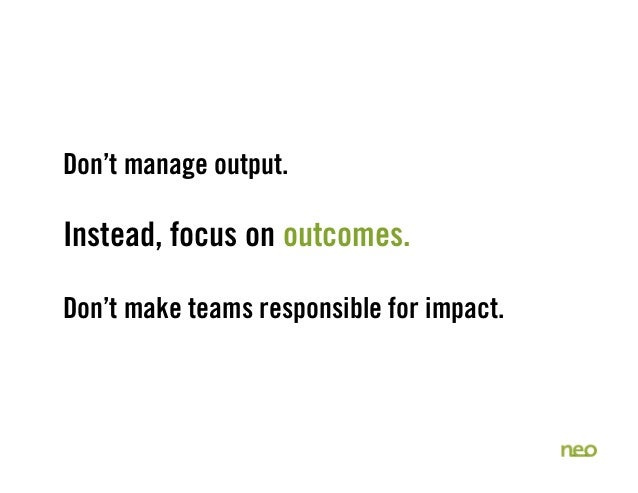 Don't manage output. Instead, focus on outcomes. Don't make teams responsible for impact.