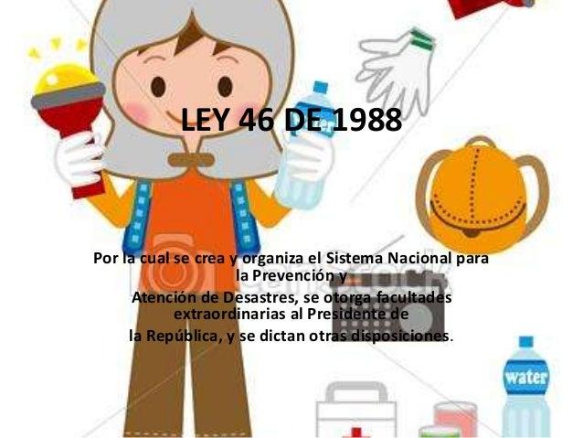 LEY 46 DE 1988Por la cual se crea y organiza el Sistema Nacional para                     la Prevención y     Atención de ...