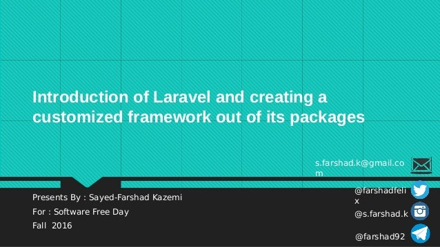 Presents By : Sayed-Farshad Kazemi For : Software Free Day Fall 2016 Introduction of Laravel and creating a customized fra...