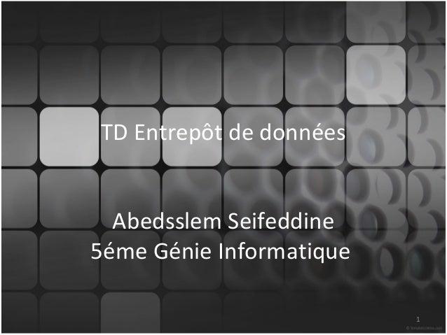 TD Entrepôt de données  Abedsslem Seifeddine5éme Génie Informatique                          1