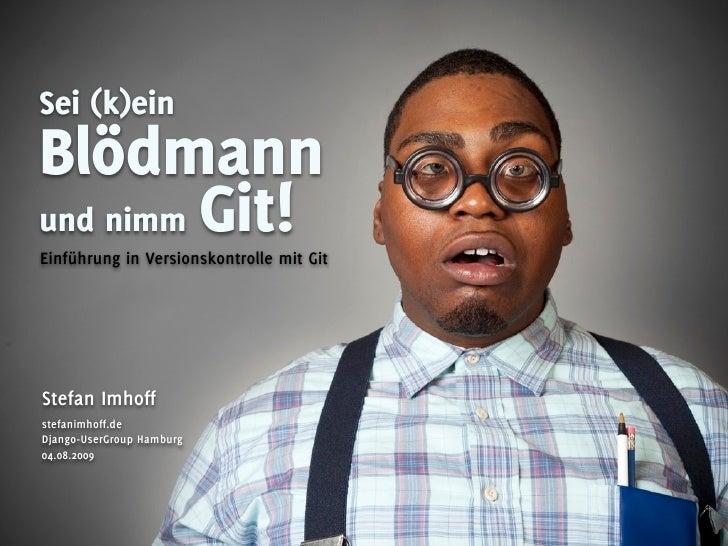 Sei (k)ein Blödmann und nimm Git! Einführung in Versionskontrolle mit Git     Stefan Imhoff stefanimhoff.de Django-UserGro...