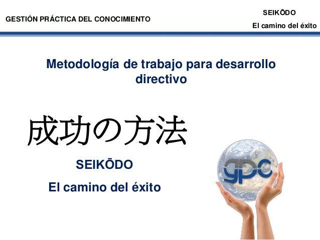 GESTIÓN PRÁCTICA DEL CONOCIMIENTO  SEIKŌDO El camino del éxito  Metodología de trabajo para desarrollo directivo  成功の方法 SE...