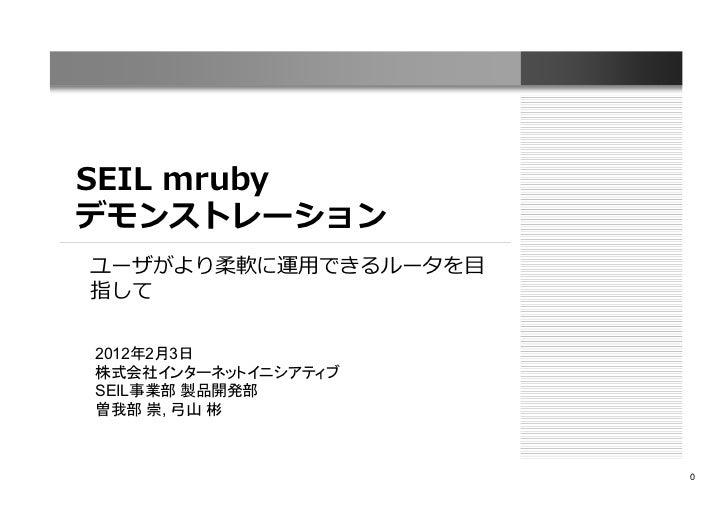 SEIL mrubyデモンストレーションユーザがより柔軟に運用できるルータを目指して2012年2月3日株式会社インターネットイニシアティブSEIL事業部 製品開発部曽我部 崇, 弓山 彬                      0