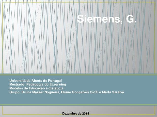 Siemens, G.  Universidade Aberta de Portugal  Mestrado: Pedagogia do ELearning  Modelos de Educação à distância  Grupo: Br...