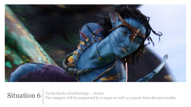 Situation 6 To the limits of technology – Avatar  The imagery will be supported by a super as well as a quote from the per...