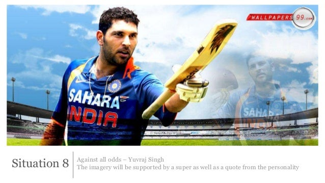 Situation 8 Against all odds – Yuvraj Singh  The imagery will be supported by a super as well as a quote from the personal...