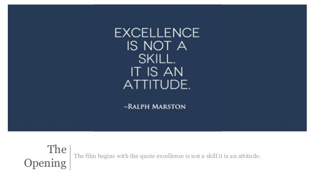 The  Opening  The film begins with the quote excellence is not a skill it is an attitude.