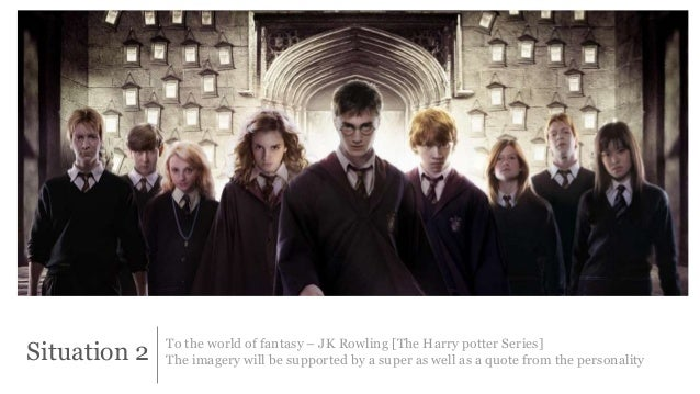 Situation 2 To the world of fantasy – JK Rowling [The Harry potter Series]  The imagery will be supported by a super as we...