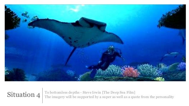 Situation 4 To bottomless depths - Steve Irwin [The Deep Sea Film]  The imagery will be supported by a super as well as a ...