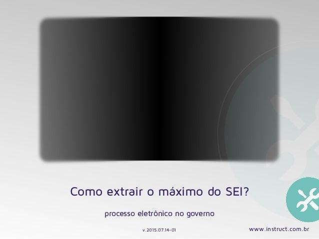 Como extrair o máximo do SEI? processo eletrônico no governo v.2015.07.14-01 www.instruct.com.br