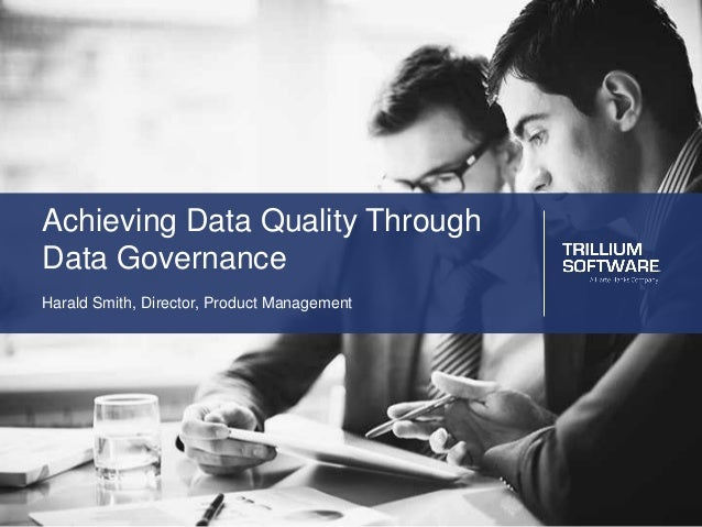 Achieving Data Quality Through Data Governance Harald Smith, Director, Product Management