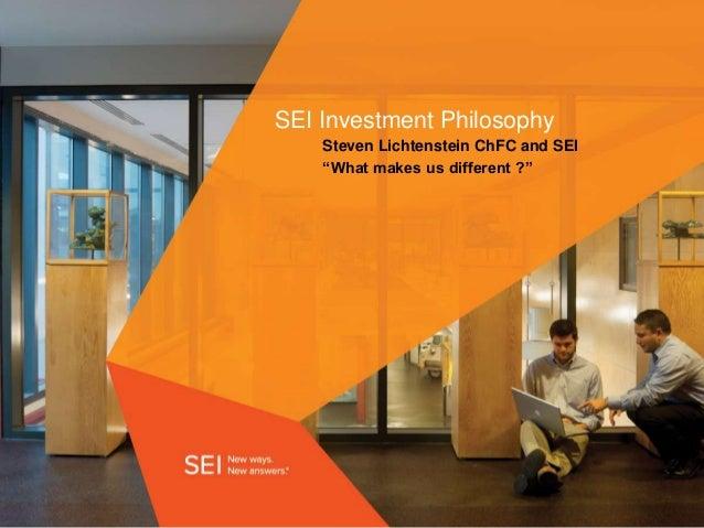 """SEI Investment PhilosophySteven Lichtenstein ChFC and SEI""""What makes us different ?"""""""