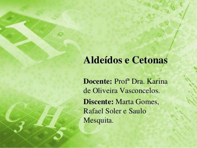 Aldeídos e Cetonas Docente: Profª Dra. Karina de Oliveira Vasconcelos. Discente: Marta Gomes, Rafael Soler e Saulo Mesquit...