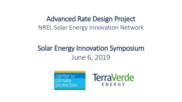 Solar Energy Innovation Symposium June 6, 2019 Advanced Rate Design Project NREL Solar Energy Innovation Network