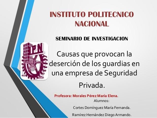 INSTITUTO POLITECNICO NACIONAL SEMINARIO DE INVESTIGACION  Causas que provocan la deserción de los guardias en una empresa...