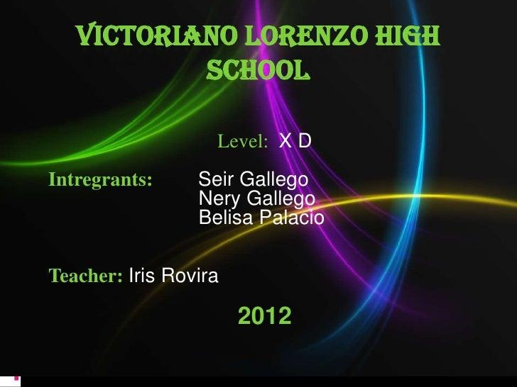 VICTORIANO LORENZO HIGH           SCHOOL                   Level: X DIntregrants:     Seir Gallego                 Nery Ga...